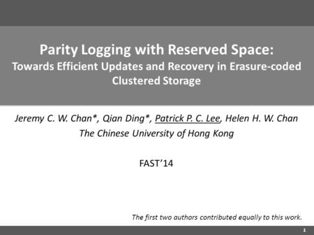 Parity Logging with Reserved Space: Towards Efficient Updates and Recovery in Erasure-coded Clustered Storage Jeremy C. W. Chan*, Qian Ding*, Patrick P.