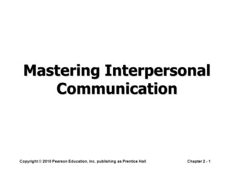 Copyright © 2010 Pearson Education, Inc. publishing as Prentice HallChapter 2 - 1 Mastering Interpersonal Communication.
