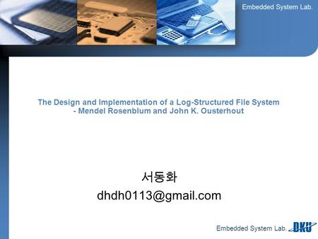 Embedded System Lab. 서동화 The Design and Implementation of a Log-Structured File System - Mendel Rosenblum and John K. Ousterhout.