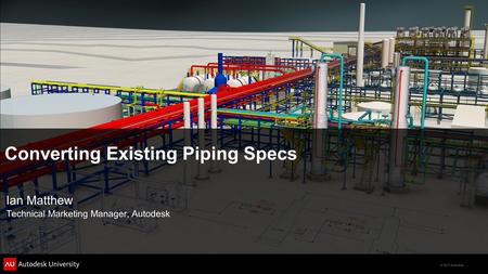 © 2011 Autodesk Converting Existing Piping Specs Ian Matthew Technical Marketing Manager, Autodesk.