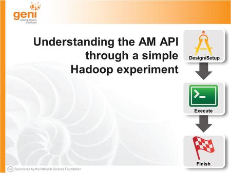Sponsored by the National Science Foundation Understanding the AM API through a simple Hadoop experiment.