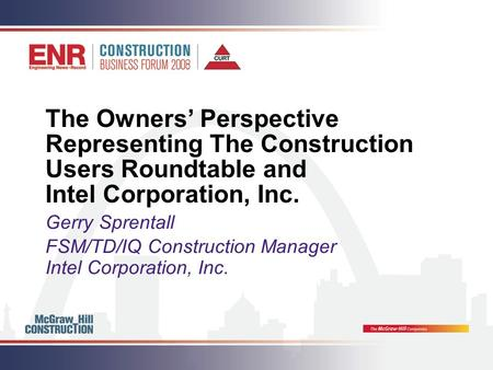 The Owners' Perspective Representing The Construction Users Roundtable and Intel Corporation, Inc. Gerry Sprentall FSM/TD/IQ Construction Manager Intel.