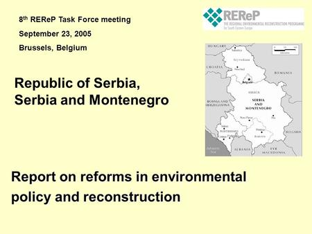 Report on reforms in environmental policy and reconstruction Republic of Serbia, Serbia and Montenegro 8 th REReP Task Force meeting September 23, 2005.