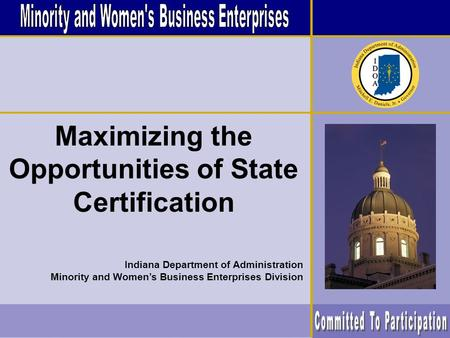 Maximizing the Opportunities of State Certification Indiana Department of Administration Minority and Women's Business Enterprises Division.