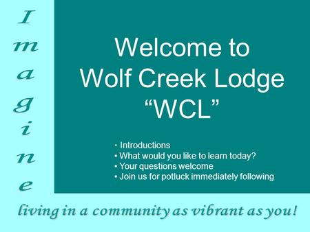 "Introductions What would you like to learn today? Your questions welcome Join us for potluck immediately following Welcome to Wolf Creek Lodge ""WCL"""