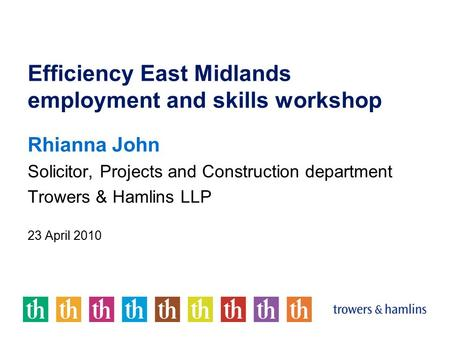 Efficiency East Midlands employment and skills workshop Rhianna John Solicitor, Projects and Construction department Trowers & Hamlins LLP 23 April 2010.