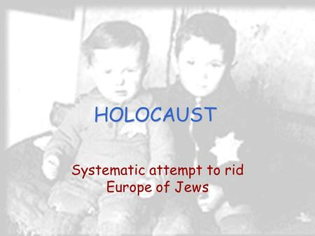 HOLOCAUST Systematic attempt to rid Europe of Jews.