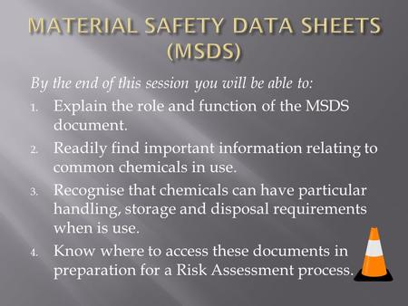 By the end of this session you will be able to: 1. Explain the role and function of the MSDS document. 2. Readily find important information relating to.