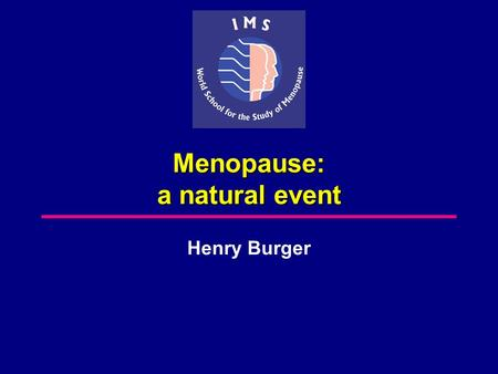 Menopause: a natural event Henry Burger. Relationships between different time periods surrounding the menopause International Position Paper: Women's.