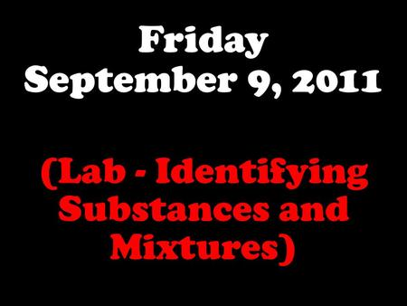 Friday September 9, 2011 (Lab - Identifying Substances and Mixtures)