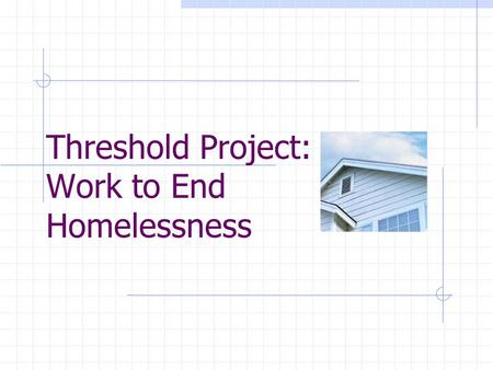 Threshold Project: Work to End Homelessness. 12/3/2015Threshold Project2 Presenters Janell Humbles, PhD., LSW – Resource Coordinator Homeless Initiative.