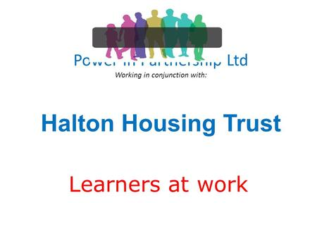 Power In Partnership Ltd Working in conjunction with: Halton Housing Trust Learners at work.