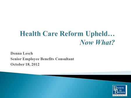 Donna Losch Senior Employee Benefits Consultant October 18, 2012.