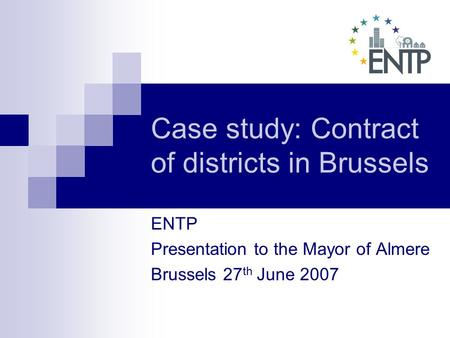 Case study: Contract of districts in Brussels ENTP Presentation to the Mayor of Almere Brussels 27 th June 2007.
