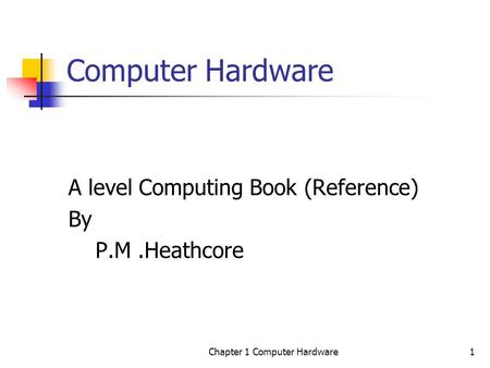 Chapter 1 Computer Hardware1 Computer Hardware A level Computing Book (Reference) By P.M.Heathcore.