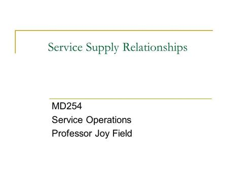 Service Supply Relationships MD254 Service Operations Professor Joy Field.