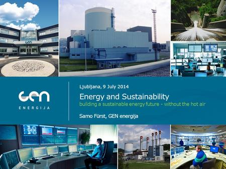 Energy and Sustainability building a sustainable energy future - without the hot air Samo Fürst, GEN energija Ljubljana, 9 July 2014.