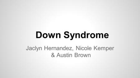 Down Syndrome Jaclyn Hernandez, Nicole Kemper & Austin Brown.