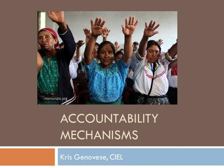 ACCOUNTABILITY MECHANISMS Kris Genovese, CIEL.  What they are  What they are not  Case study  Opportunities.
