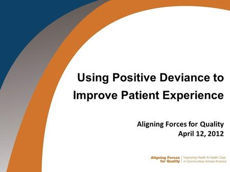 Using Positive Deviance to Improve Patient Experience Aligning Forces for Quality April 12, 2012.