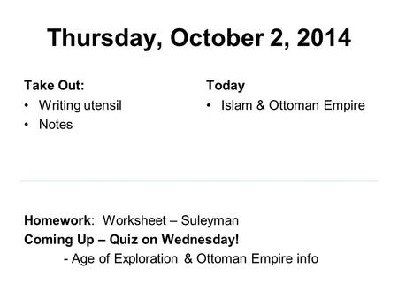 Thursday, October 2, 2014 Take Out: Writing utensil Notes Homework: Worksheet – Suleyman Coming Up – Quiz on Wednesday! - Age of Exploration & Ottoman.
