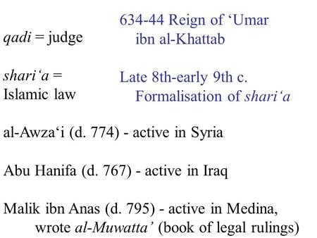 Qadi = judge shari'a = Islamic law al-Awza'i (d. 774) - active in Syria Abu Hanifa (d. 767) - active in Iraq Malik ibn Anas (d. 795) - active in Medina,