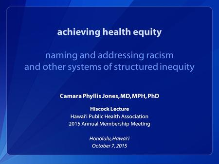 Achieving health equity naming and addressing racism and other systems of structured inequity Camara Phyllis Jones, MD, MPH, PhD Hiscock Lecture Hawai'i.
