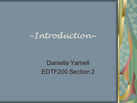 ~Introduction~ Danielle Yarnell EDTF200 Section 2.