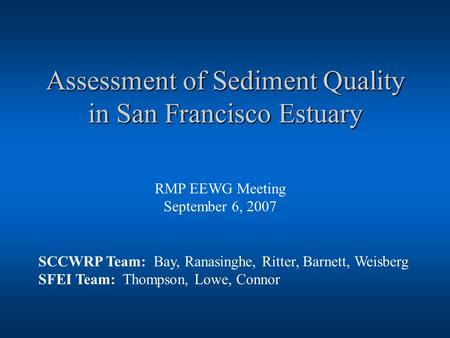 Assessment of Sediment Quality in San Francisco Estuary RMP EEWG Meeting September 6, 2007 SCCWRP Team: Bay, Ranasinghe, Ritter, Barnett, Weisberg SFEI.