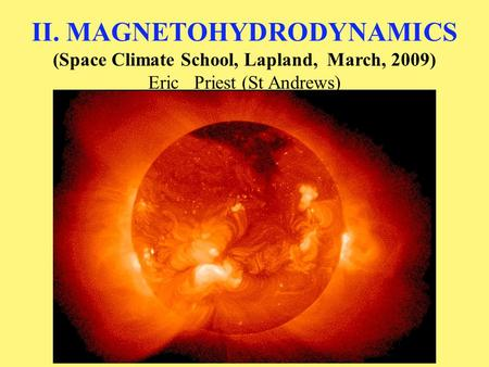 II. MAGNETOHYDRODYNAMICS (Space Climate School, Lapland, March, 2009) Eric Priest (St Andrews)