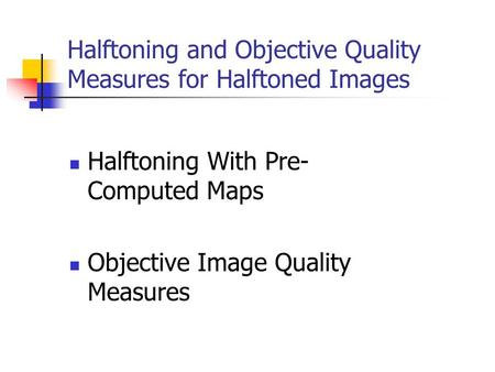 Halftoning With Pre- Computed Maps Objective Image Quality Measures Halftoning and Objective Quality Measures for Halftoned Images.