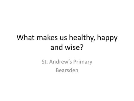What makes us healthy, happy and wise? St. Andrew's Primary Bearsden.