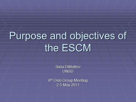 Purpose and objectives of the ESCM Ilaria DiMatteo UNSD 6 th Oslo Group Meeting 2-5 May 2011.