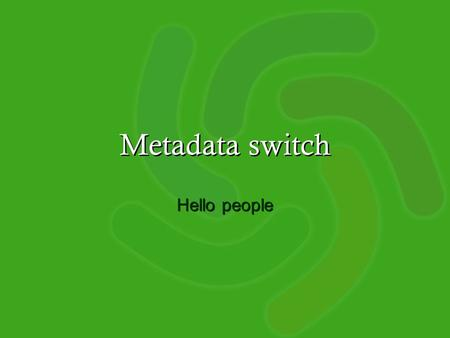 Metadata switch Hello people. Metadata switch A set of projects which explore services which … add value to metadata –through transformation, enrichment,