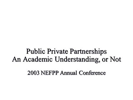 Public Private Partnerships An Academic Understanding, or Not 2003 NEFPP Annual Conference.