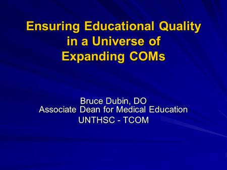 Ensuring Educational Quality in a Universe of Expanding COMs Bruce Dubin, DO Associate Dean for Medical Education UNTHSC - TCOM.