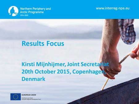 Www.interreg-npa.eu Results Focus Kirsti Mijnhijmer, Joint Secretariat 20th October 2015, Copenhagen, Denmark.