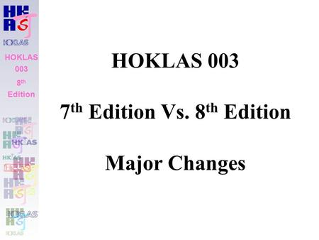 HOKLAS 003 8 th Edition HOKLAS 003 7 th Edition Vs. 8 th Edition Major Changes HOKLAS 003 8 th Edition.