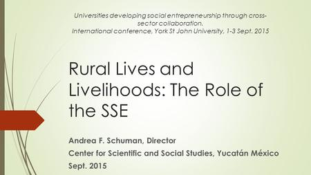 Rural Lives and Livelihoods: The Role of the SSE Andrea F. Schuman, Director Center for Scientific and Social Studies, Yucatán México Sept. 2015 Universities.