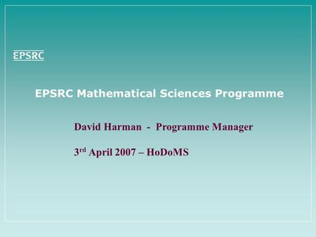 EPSRC Mathematical Sciences Programme David Harman - Programme Manager 3 rd April 2007 – HoDoMS.