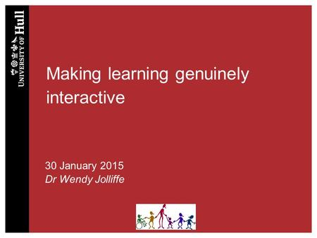 Making learning genuinely interactive 30 January 2015 Dr Wendy Jolliffe.