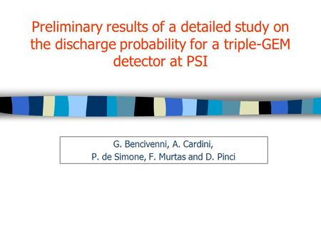 Preliminary results of a detailed study on the discharge probability for a triple-GEM detector at PSI G. Bencivenni, A. Cardini, P. de Simone, F. Murtas.