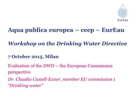 Aqua publica europea – ceep – EurEau Workshop on the Drinking Water Directive 7 October 2015, Milan Evaluation of the DWD – the European Commission perspective.