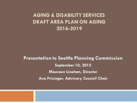AGING & DISABILITY SERVICES DRAFT AREA PLAN ON AGING 2016-2019 Presentation to Seattle Planning Commission September 10, 2015 Maureen Linehan, Director.