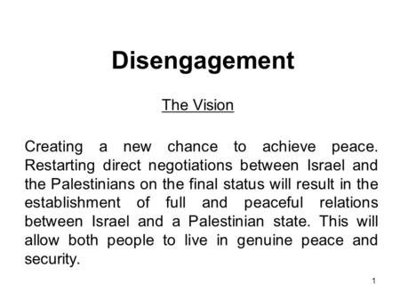 1 Disengagement The Vision Creating a new chance to achieve peace. Restarting direct negotiations between Israel and the Palestinians on the final status.