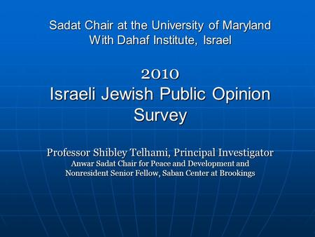 Sadat Chair at the University of Maryland With Dahaf Institute, Israel 2010 Israeli Jewish Public Opinion Survey Professor Shibley Telhami, Principal Investigator.