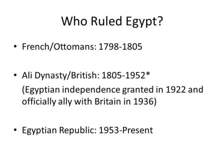 Who Ruled Egypt? French/Ottomans: 1798-1805 Ali Dynasty/British: 1805-1952* (Egyptian independence granted in 1922 and officially ally with Britain in.