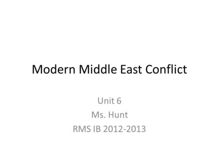 Modern Middle East Conflict Unit 6 Ms. Hunt RMS IB 2012-2013.