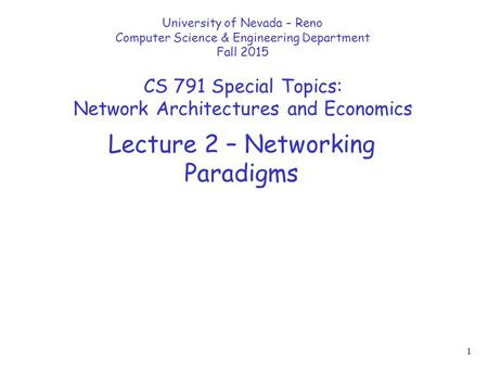 1 Lecture 2 – Networking Paradigms University of Nevada – Reno Computer Science & Engineering Department Fall 2015 CS 791 Special Topics: Network Architectures.