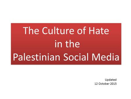 The Culture of Hate in the Palestinian Social Media The Culture of Hate in the Palestinian Social Media Updated 12 October 2015.